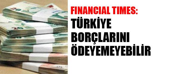FINANCIAL TIMES: TÜRKİYE BORÇLARINI ÖDEYEMEYEBİLİR.