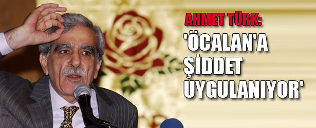 AHMET TÜRK: ÖCALAN'A ŞİDDET UYGULANIYOR