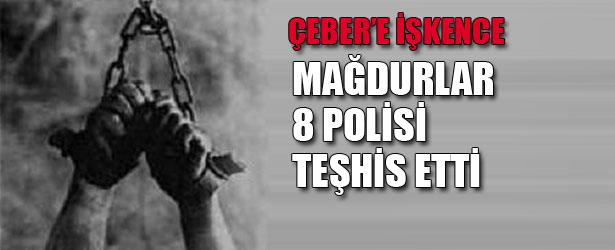 CEBER'E İŞKENCE: MAĞDURLAR 8 POLİSİ TEŞHİS ETTİ