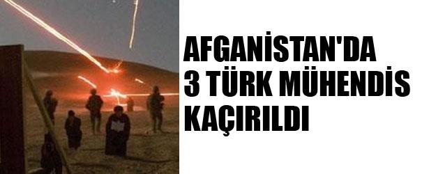 AFGANİSTAN'DA 3 TÜRK MÜHENDİS KAÇIRILDI