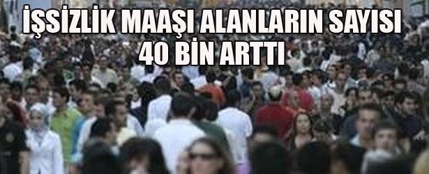 İŞSİZLİK MAAŞI ALANLARIN SAYISI 40 BİN ARTTI