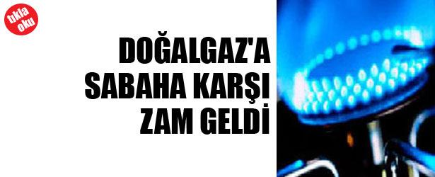 DOĞALGAZ'A SABAHA KARŞI ZAM GELDİ