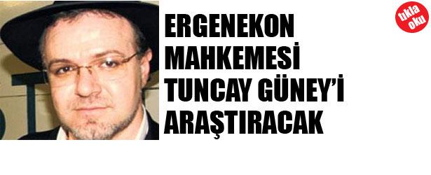 ERGENEKON MAHKEMESİ TUNCAY GÜNEY'İ ARAŞTIRACAK