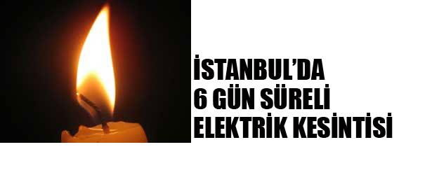 İSTANBUL'DA 6 GÜN SÜRELİ ELEKTRİK KESİNTİSİ