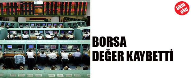 BORSA DEĞER KAYBETTİ