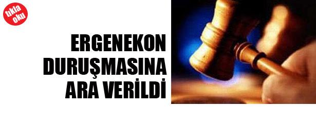 ERGENEKON DURUŞMASINA ARA VERİLDİ