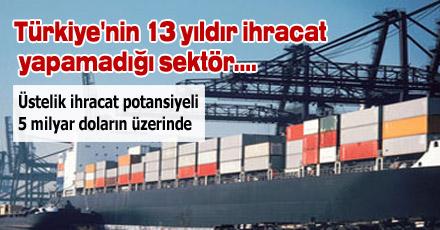 Türkiye'nin 13 yıldır ihracat yapamadığı sektör