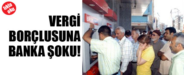 VERGİ BORÇLUSUNA BANKA ŞOKU