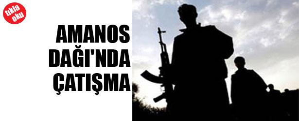 AMANOS DAĞI'NDA ÇATIŞMA