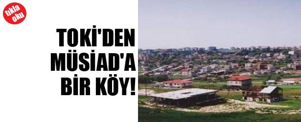 TOKİ'DEN MÜSİAD'A BİR KÖY!
