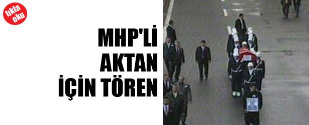 MHP'Lİ AKTAN İÇİN TÖREN DÜZENLENDİ.