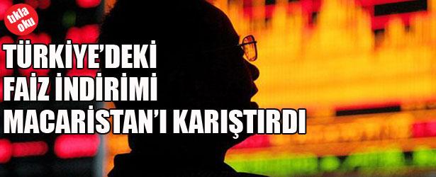 TÜRKİYE'DEKİ FAİZ İNDİRİMİ MACARİSTAN'I KARIŞTIRDI