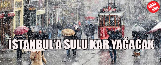 İSTANBUL'A SULU KAR YAĞACAK