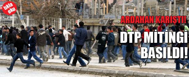 ARDAHAN KARIŞTI!  DTP MİTİNGİ BASILDI!