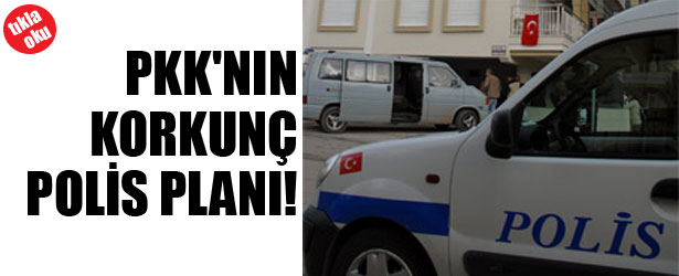 PKK'NIN KORKUNÇ POLİS PLANI