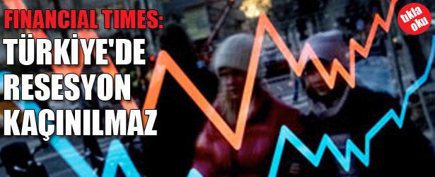 FINANCIAL TIMES;  TÜRKİYE'DE RESESYON KAÇINILMAZ