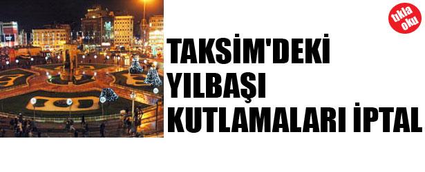 TAKSİM'DEKİ YILBAŞI KUTLAMALARI İPTAL