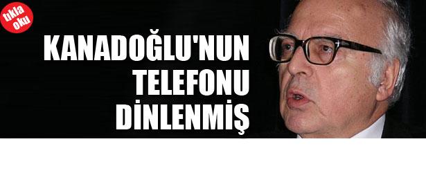 KANADOĞLU'NUN TELEFONU DİNLENMİŞ