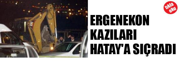 ERGENEKON KAZILARI HATAY'A SIÇRADI