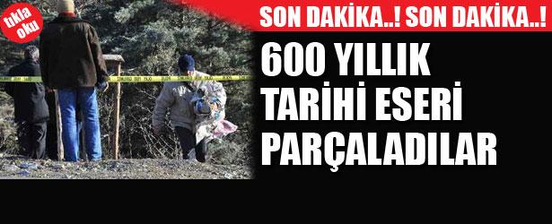 600 YILLIK TARİHİ ESERİ PARÇALADILAR