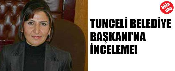 TUNCELİ BELEDİYE BAŞKANI'NA İNCELEME