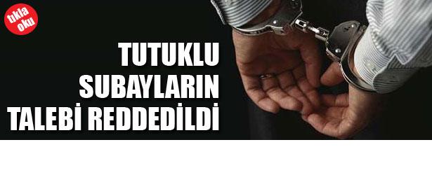 TUTUKLU SUBAYLARIN TALEBİ REDDEDİLDİ