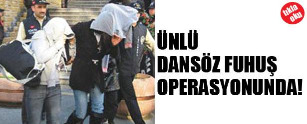 ÜNLÜ DANSÖZ FUHUŞ OPERASYONUNDA!