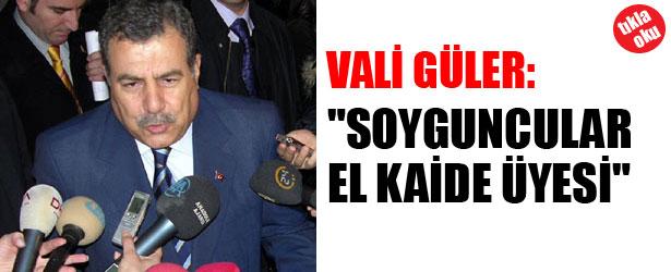 """VALİ GÜLER: """"SOYGUNCULAR EL KAİDE ÜYESİ"""""""