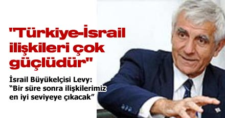 """""""Türkiye-İsrail ilişkileri çok güçlüdür"""""""