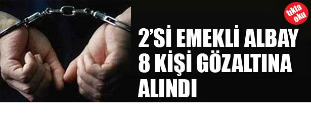 2'Sİ EMEKLİ ALBAY 8 KİŞİ GÖZALTINA ALINDI