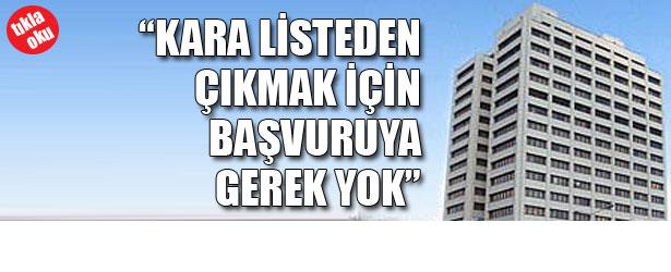 """""""KARA LİSTEDEN ÇIKMAK İÇİN BAŞVURUYA GEREK YOK"""""""