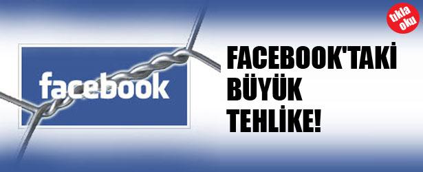FACEBOOK'TAKİ BÜYÜK TEHLİKE!