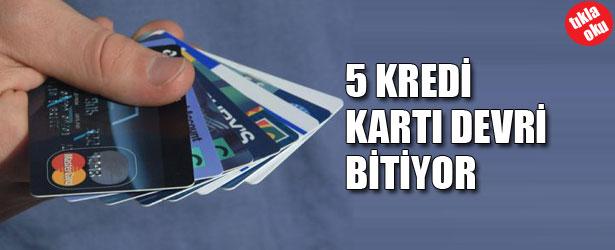 5 KREDİ KARTI DEVRİ BİTİYOR