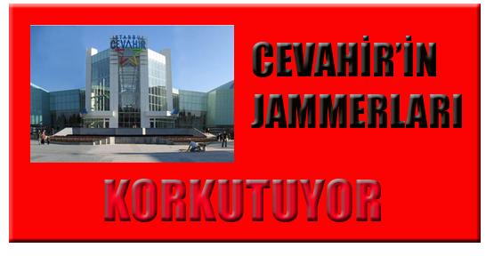 CEVAHİR'İN JAMMERLARI KORKUTUYOR