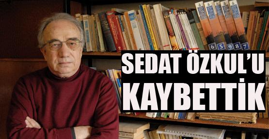 SEDAT ÖZKUL'U KAYBETTİK