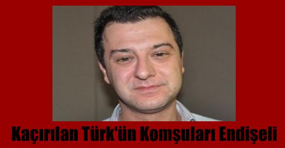 Kaçırılan Türk'ün Komşuları Endişeli