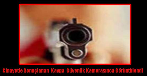 Cinayetle Sonuçlanan  Kavga  Güvenlik Kamerasınca Görüntülendi
