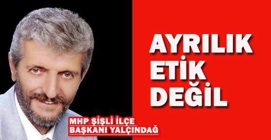 MHP İlçe Başkanı İsmail Yalçındağ: Ayrılık etik değil