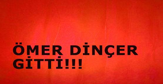 Ömer Dinçer gitti.