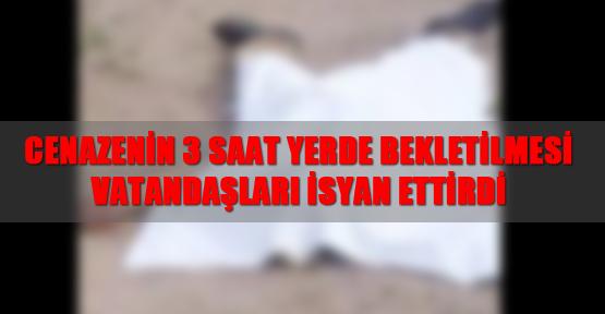 Cenazenin 3 saat yerde bekletilmesi vatandaşları isyan ettirdi