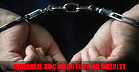 Organize Suç Örgütüne 40 Gözaltı