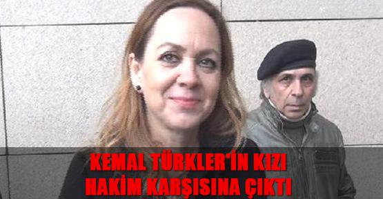 Kemal Türkler'in kızı 'hakaret' suçundan hakim karşısına çıktı