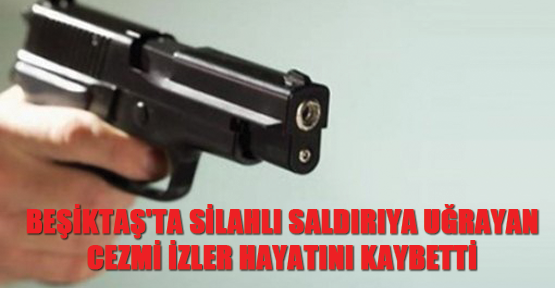 Beşiktaş'ta silahlı saldırıya uğrayan Cezmi İzler hayatını kaybetti