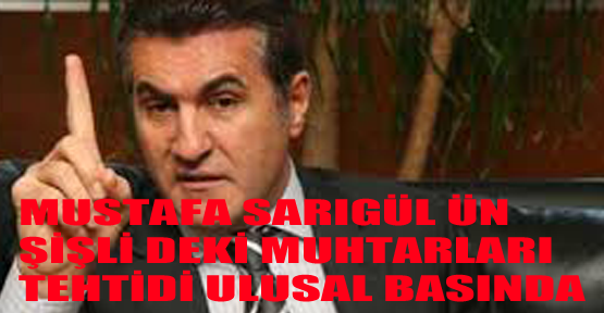 Mustafa Sarıgül'ün muhtarları tehdit iddiası ulusal basında