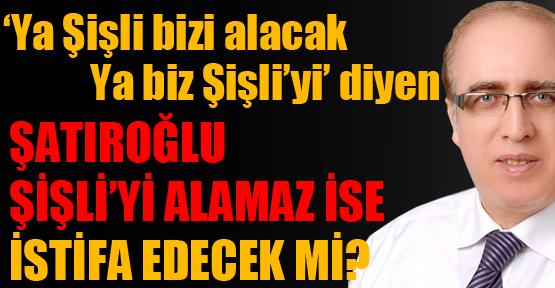 Ak Parti Şişli'yi alamaz ise Şatıroğlu istifa edecek mi?