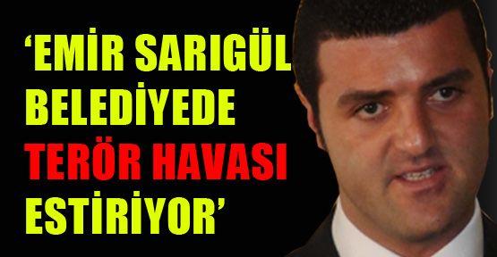 'Emir Sarıgül belediyede terör estiriyor'