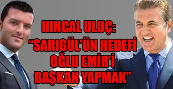 Hıncal Uluç: 'Sarıgül'ün hedefi oğlu Emir'i başkan yapmak'